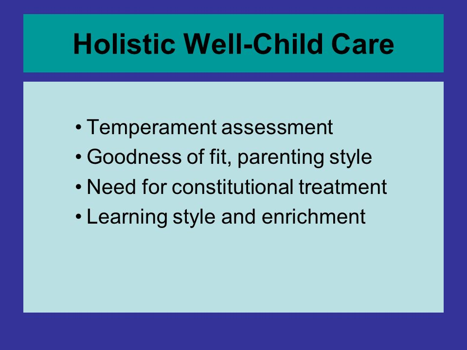 Holistic Well-Child Care Temperament assessment Goodness of fit, parenting style Need for constitutional treatment Learning style and enrichment