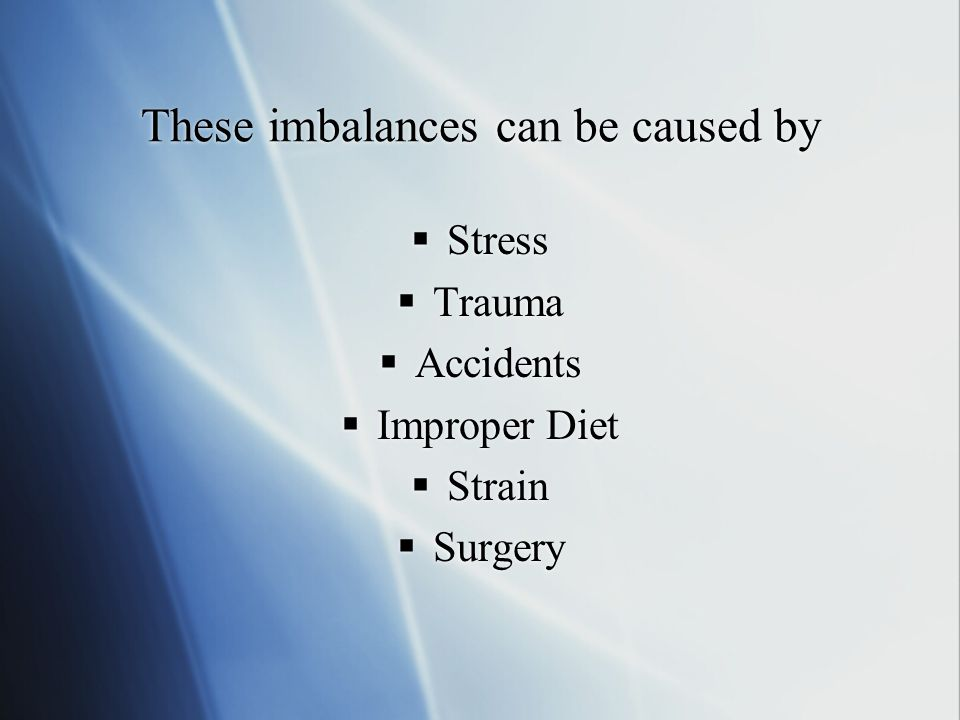 These imbalances can be caused by Stress Trauma Accidents Improper Diet Strain Surgery Stress Trauma Accidents Improper Diet Strain Surgery