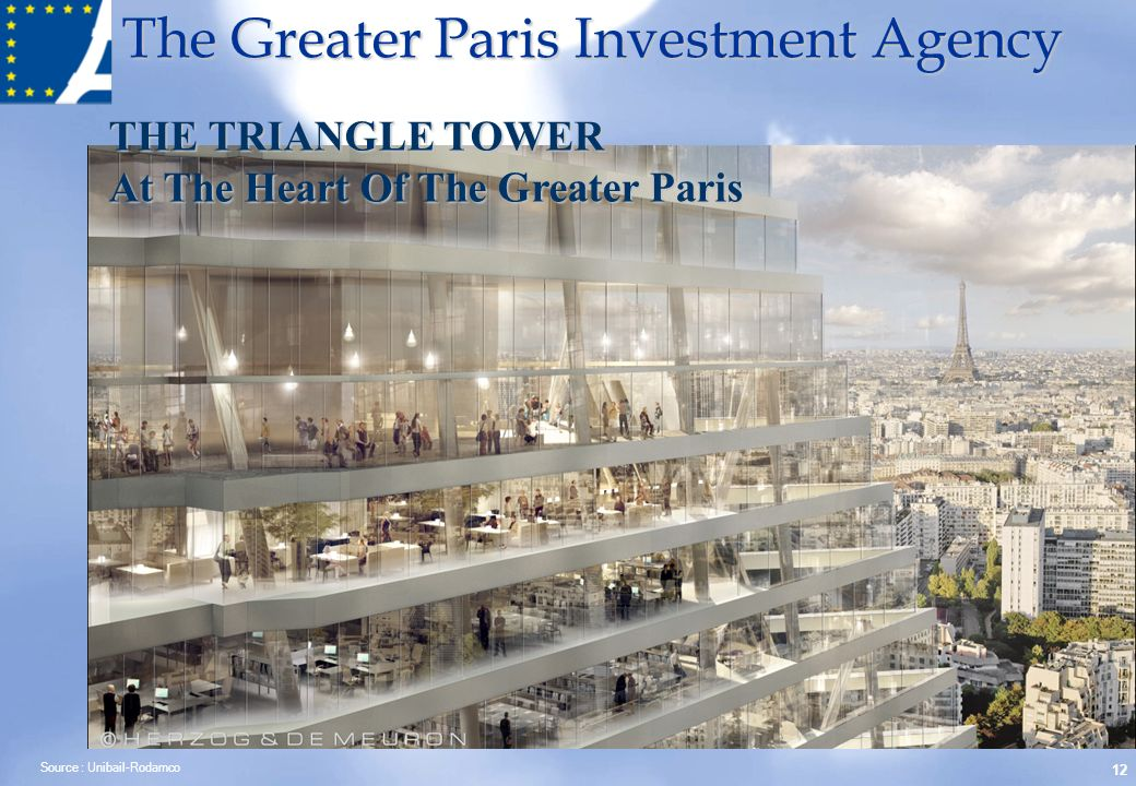 The Greater Paris Investment Agency 12 THE TRIANGLE TOWER At The Heart Of The Greater Paris Source : Unibail-Rodamco