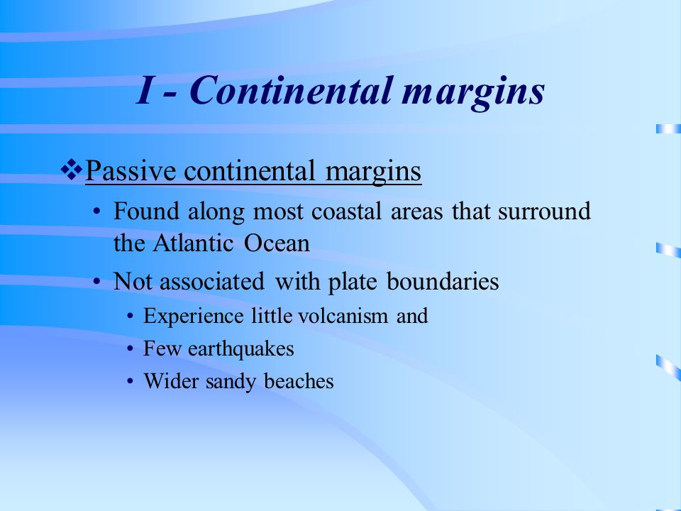 I - Continental margins Passive continental margins Found along most coastal areas that surround the Atlantic Ocean Not associated with plate boundari
