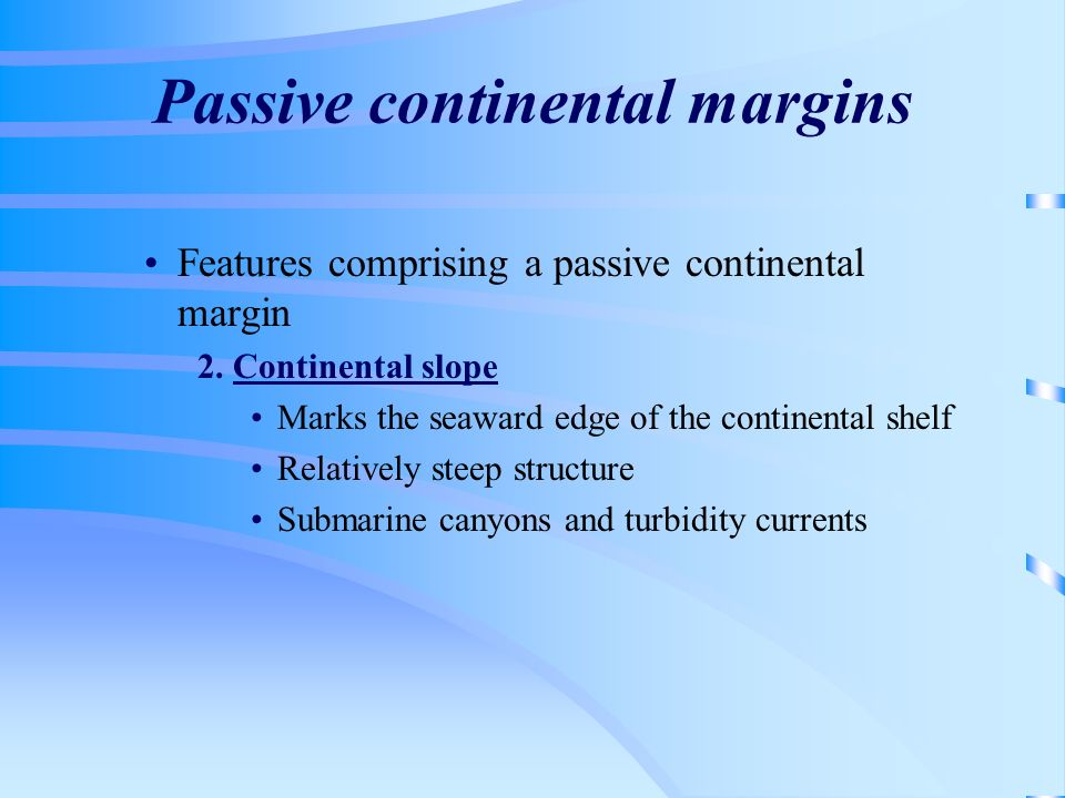 Passive continental margins Features comprising a passive continental margin 2. Continental slope Marks the seaward edge of the continental shelf Rela