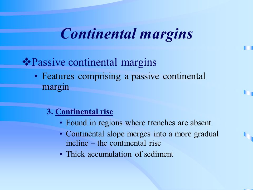 Continental margins Passive continental margins Features comprising a passive continental margin 3. Continental rise Found in regions where trenches a