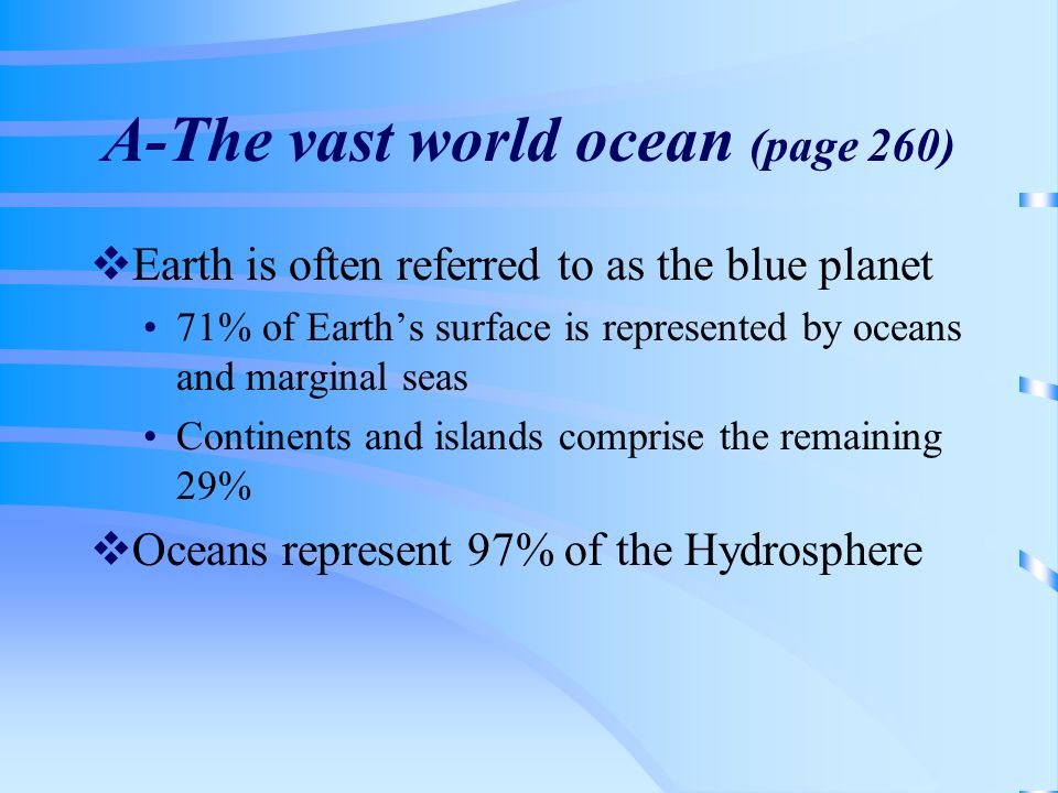 A-The vast world ocean (page 260) Earth is often referred to as the blue planet 71% of Earths surface is represented by oceans and marginal seas Conti