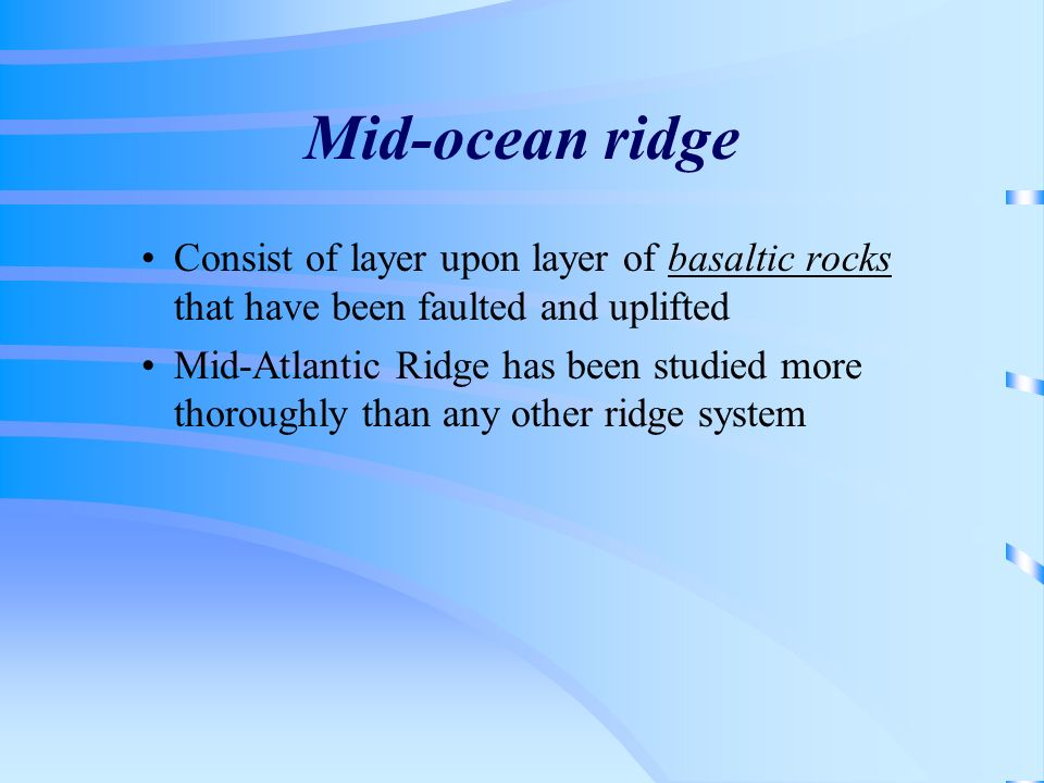 Mid-ocean ridge Consist of layer upon layer of basaltic rocks that have been faulted and uplifted Mid-Atlantic Ridge has been studied more thoroughly
