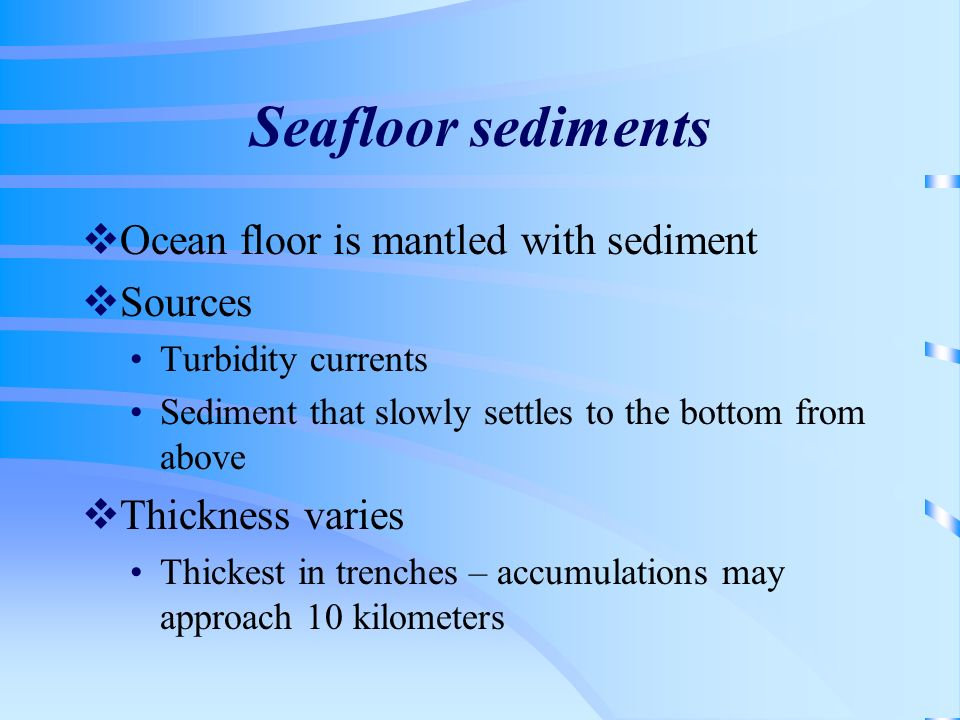 Seafloor sediments Ocean floor is mantled with sediment Sources Turbidity currents Sediment that slowly settles to the bottom from above Thickness var