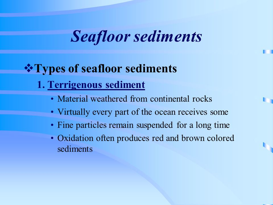 Seafloor sediments Types of seafloor sediments 1. Terrigenous sediment Material weathered from continental rocks Virtually every part of the ocean rec