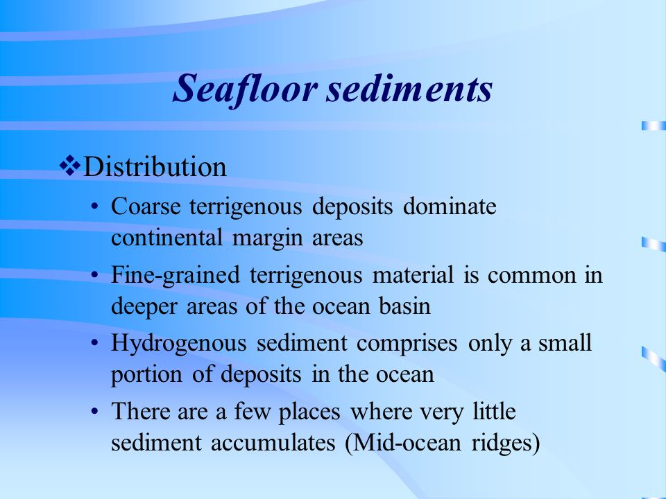 Seafloor sediments Distribution Coarse terrigenous deposits dominate continental margin areas Fine-grained terrigenous material is common in deeper ar