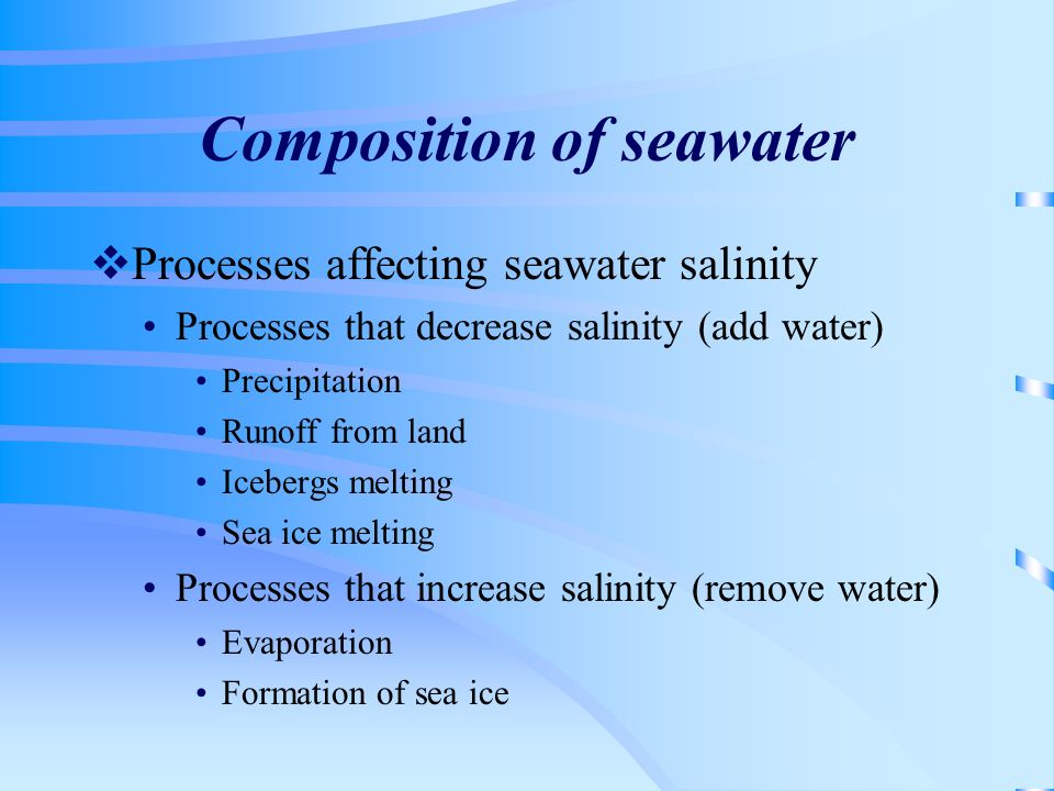 Composition of seawater Processes affecting seawater salinity Processes that decrease salinity (add water) Precipitation Runoff from land Icebergs mel