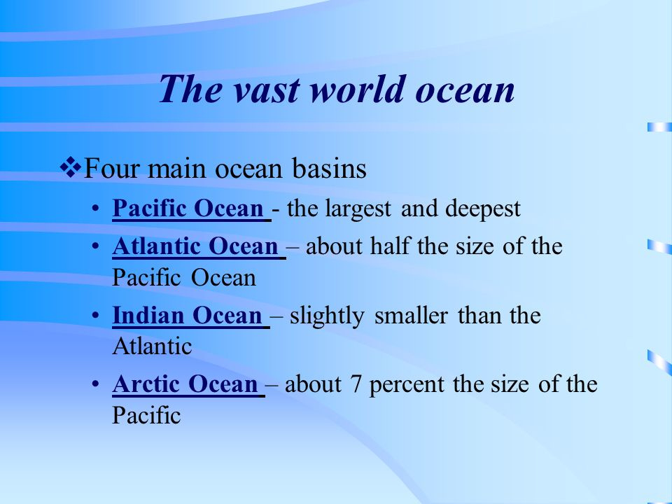 The vast world ocean Four main ocean basins Pacific Ocean - the largest and deepest Atlantic Ocean – about half the size of the Pacific Ocean Indian O