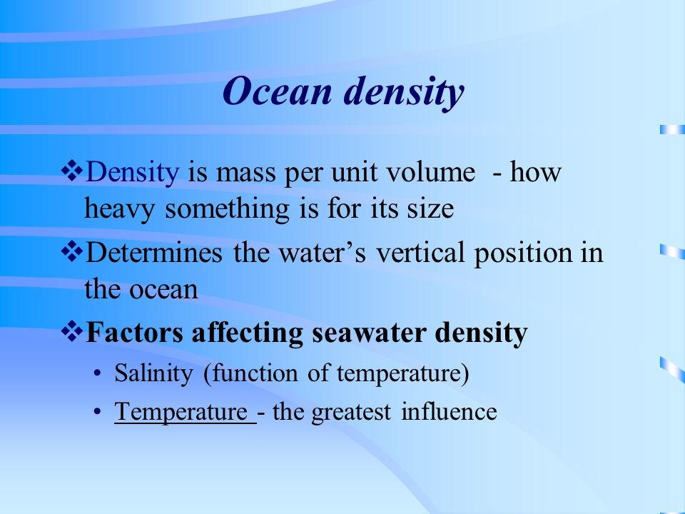 Ocean density Density is mass per unit volume - how heavy something is for its size Determines the waters vertical position in the ocean Factors affec