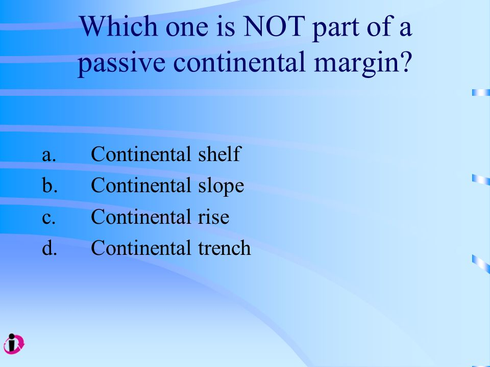 Which one is NOT part of a passive continental margin? a. Continental shelf b. Continental slope c. Continental rise d.Continental trench