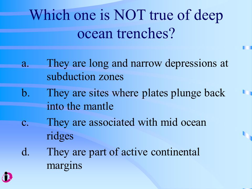 Which one is NOT true of deep ocean trenches? a.They are long and narrow depressions at subduction zones b. They are sites where plates plunge back in
