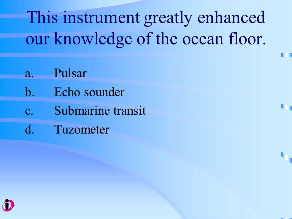 This instrument greatly enhanced our knowledge of the ocean floor. a. Pulsar b. Echo sounder c. Submarine transit d. Tuzometer
