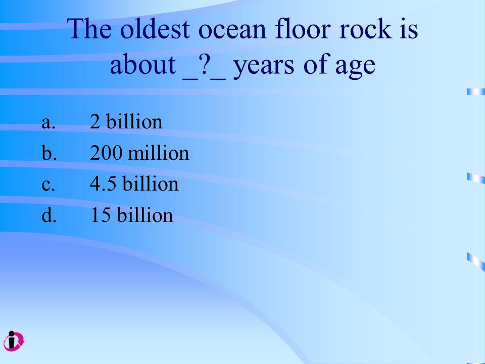 The oldest ocean floor rock is about _?_ years of age a.2 billion b.200 million c.4.5 billion d.15 billion