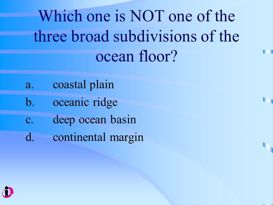 Which one is NOT one of the three broad subdivisions of the ocean floor? a.coastal plain b.oceanic ridge c.deep ocean basin d.continental margin
