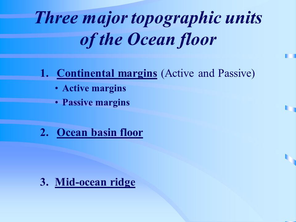 Three major topographic units of the Ocean floor 1.Continental margins (Active and Passive) Active margins Passive margins 2.Ocean basin floor 3.Mid-o