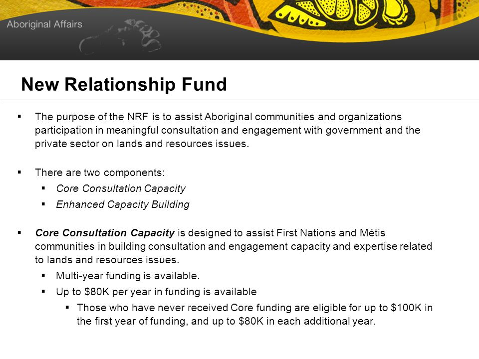 New Relationship Fund The purpose of the NRF is to assist Aboriginal communities and organizations participation in meaningful consultation and engagement with government and the private sector on lands and resources issues.