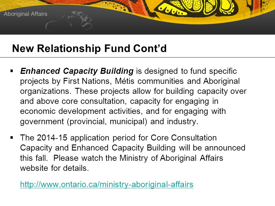 New Relationship Fund Contd Enhanced Capacity Building is designed to fund specific projects by First Nations, Métis communities and Aboriginal organizations.