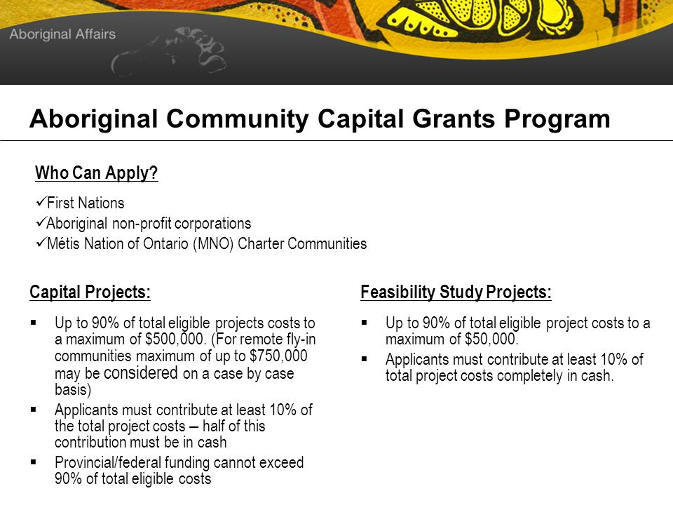 Aboriginal Community Capital Grants Program Capital Projects: Up to 90% of total eligible projects costs to a maximum of $500,000.