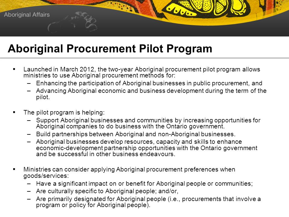 Aboriginal Procurement Pilot Program Launched in March 2012, the two-year Aboriginal procurement pilot program allows ministries to use Aboriginal procurement methods for: –Enhancing the participation of Aboriginal businesses in public procurement, and –Advancing Aboriginal economic and business development during the term of the pilot.