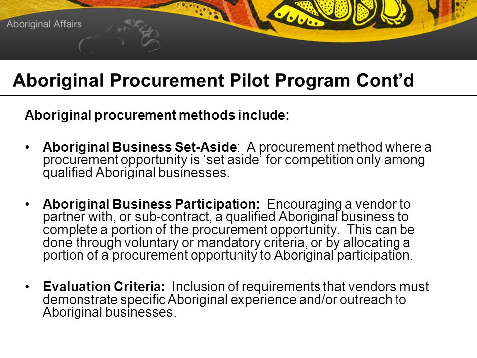 Aboriginal Procurement Pilot Program Cont d Aboriginal procurement methods include: Aboriginal Business Set-Aside: A procurement method where a procurement opportunity is set aside for competition only among qualified Aboriginal businesses.