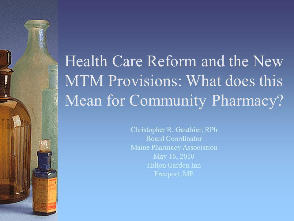 Health Care Reform and the New MTM Provisions: What does this Mean for Community Pharmacy? Christopher R. Gauthier, RPh Board Coordinator Maine Pharma
