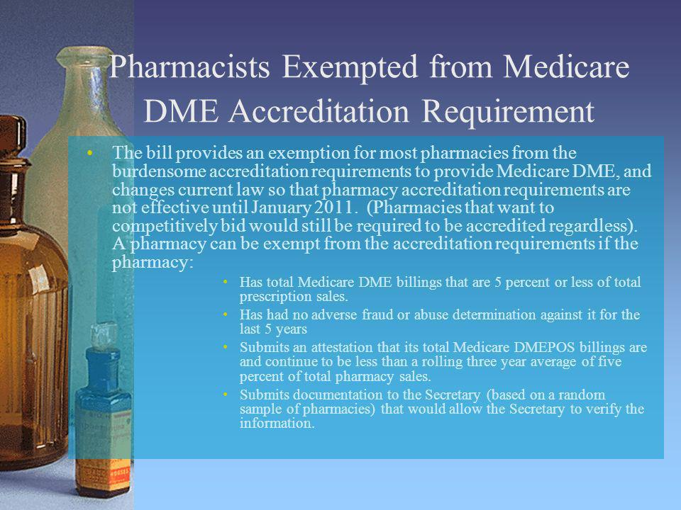 Pharmacists Exempted from Medicare DME Accreditation Requirement The bill provides an exemption for most pharmacies from the burdensome accreditation