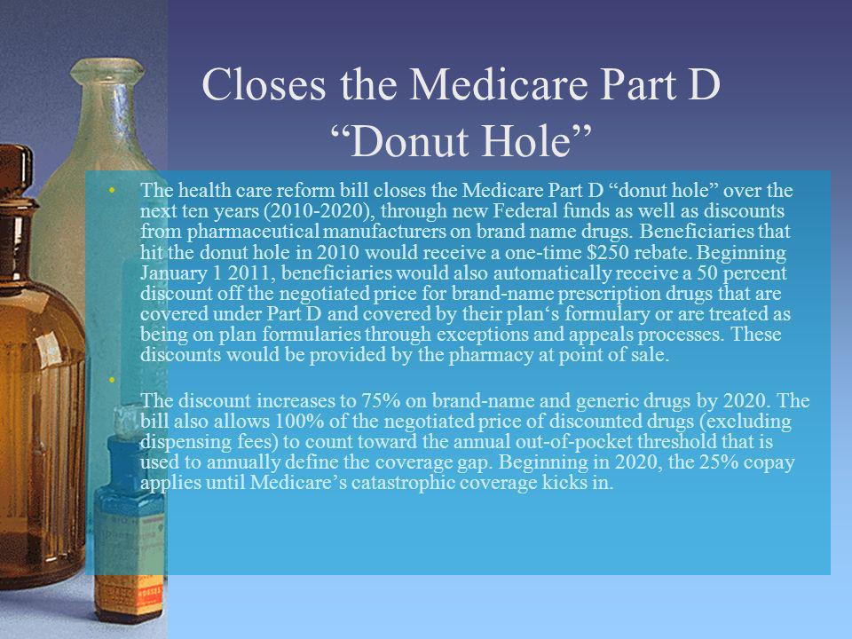 Closes the Medicare Part D Donut Hole The health care reform bill closes the Medicare Part D donut hole over the next ten years (2010-2020), through n