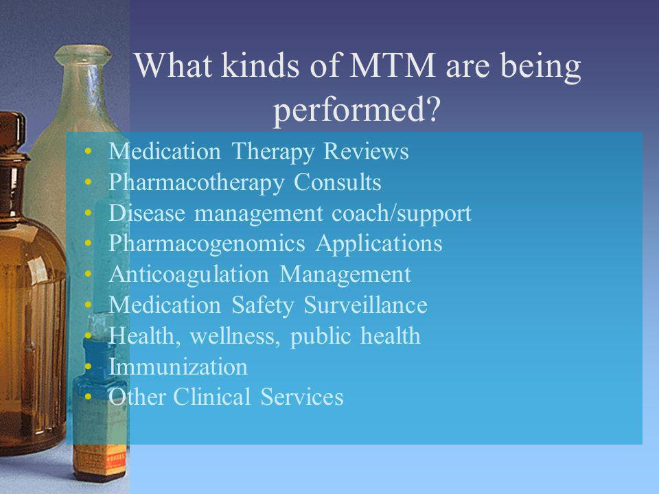 What kinds of MTM are being performed? Medication Therapy Reviews Pharmacotherapy Consults Disease management coach/support Pharmacogenomics Applicati