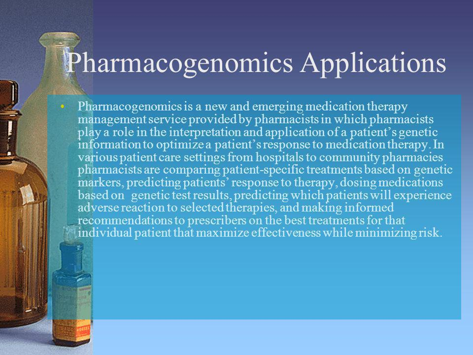 Pharmacogenomics Applications Pharmacogenomics is a new and emerging medication therapy management service provided by pharmacists in which pharmacist