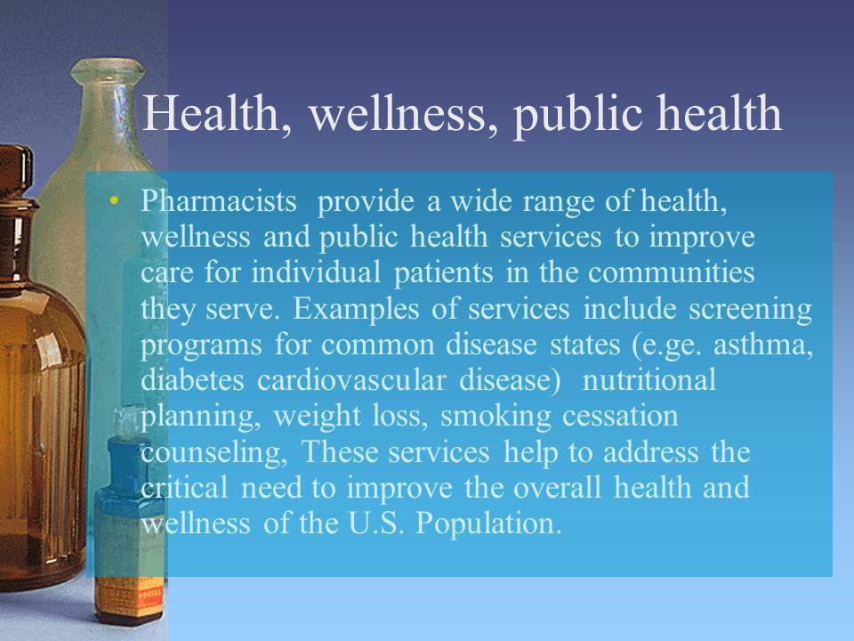 Health, wellness, public health Pharmacists provide a wide range of health, wellness and public health services to improve care for individual patient
