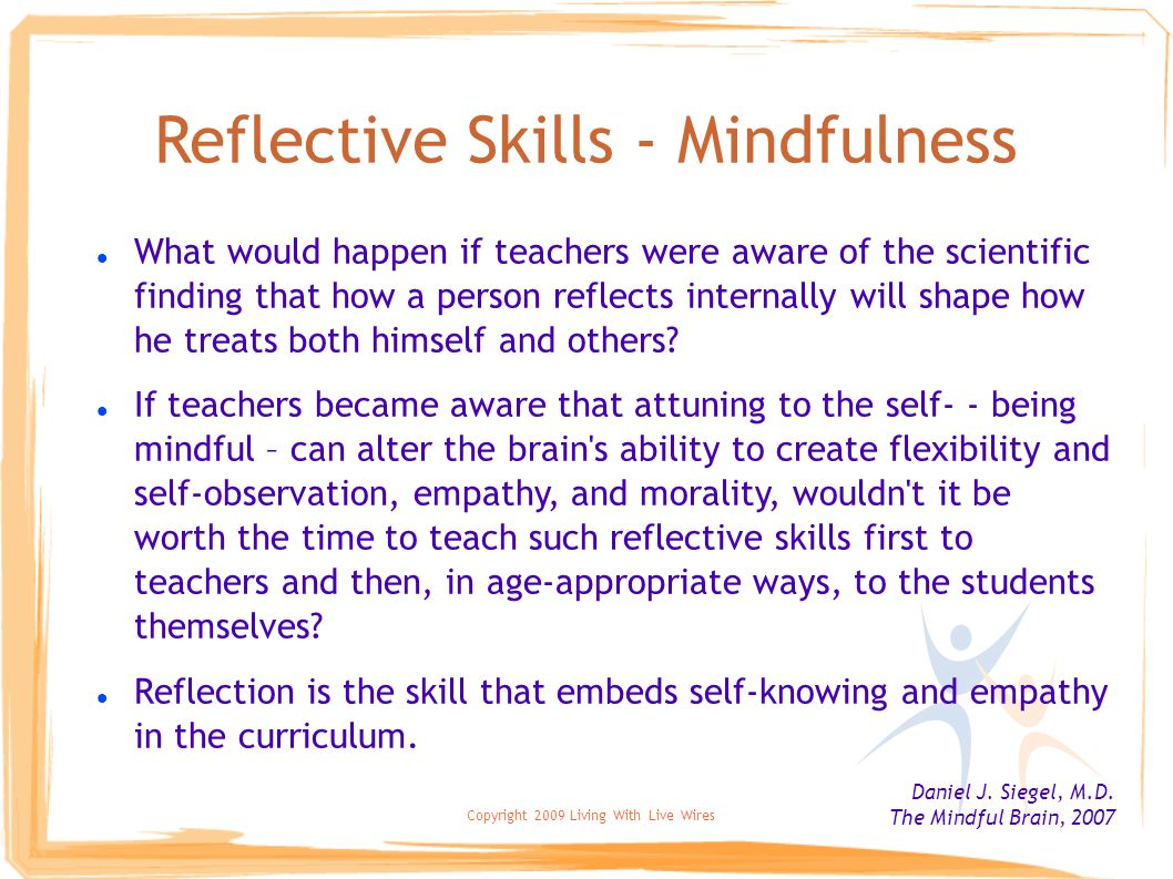 Copyright 2009 Living With Live Wires Reflective Skills - Mindfulness What would happen if teachers were aware of the scientific finding that how a pe