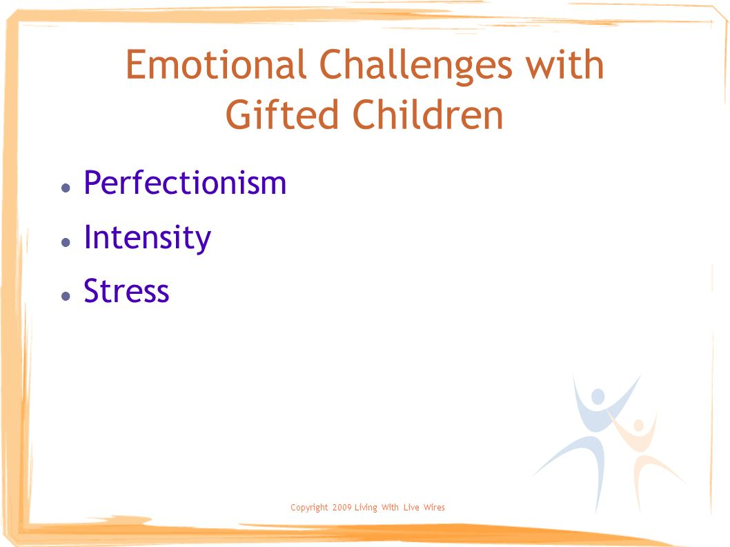 Copyright 2009 Living With Live Wires Emotional Challenges with Gifted Children Perfectionism Intensity Stress