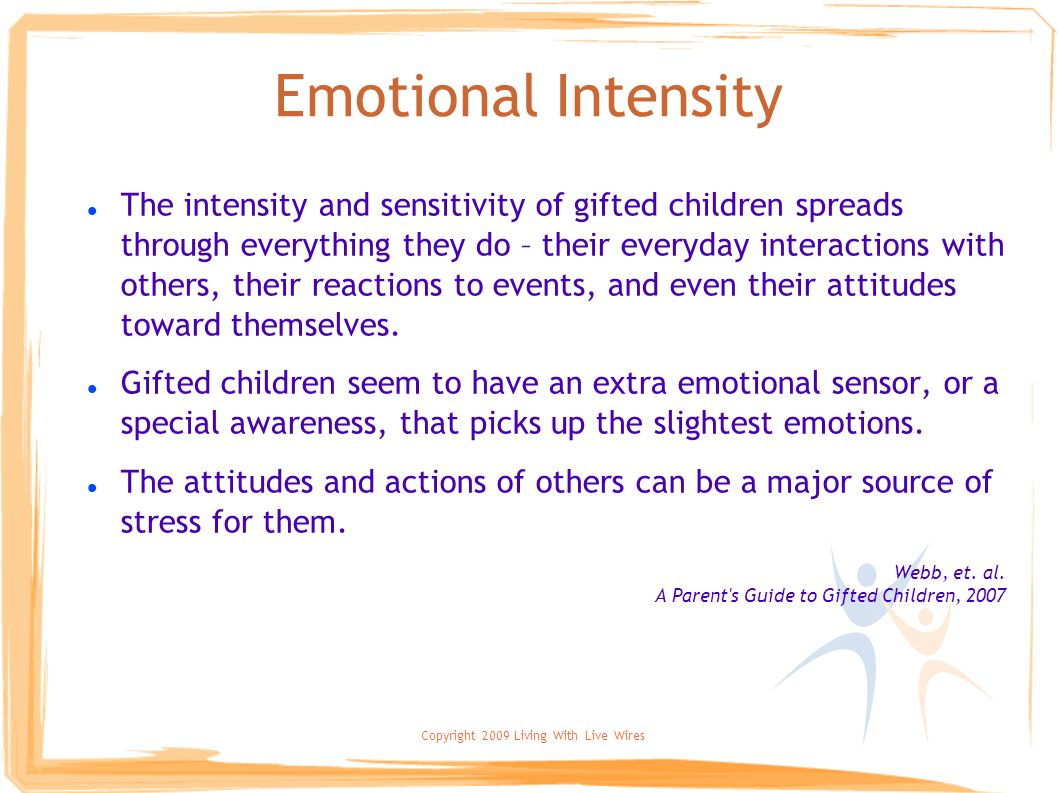 Copyright 2009 Living With Live Wires Emotional Intensity The intensity and sensitivity of gifted children spreads through everything they do – their