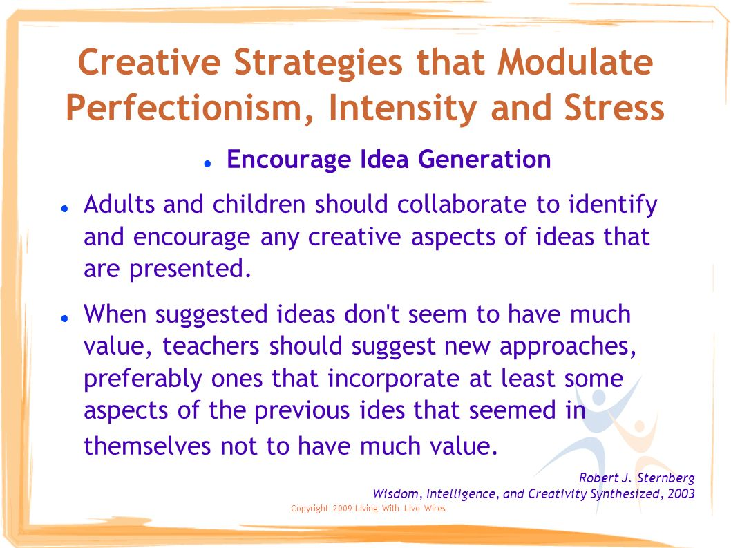 Copyright 2009 Living With Live Wires Creative Strategies that Modulate Perfectionism, Intensity and Stress Encourage Idea Generation Adults and child