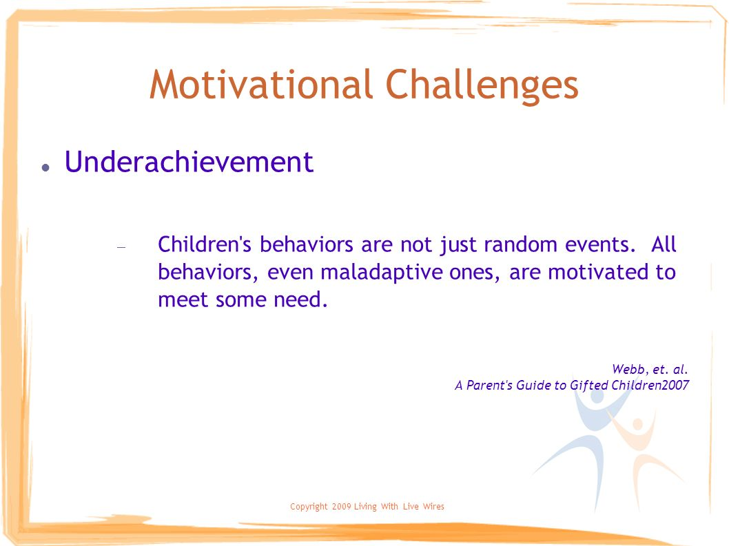 Copyright 2009 Living With Live Wires Motivational Challenges Underachievement Children's behaviors are not just random events. All behaviors, even ma