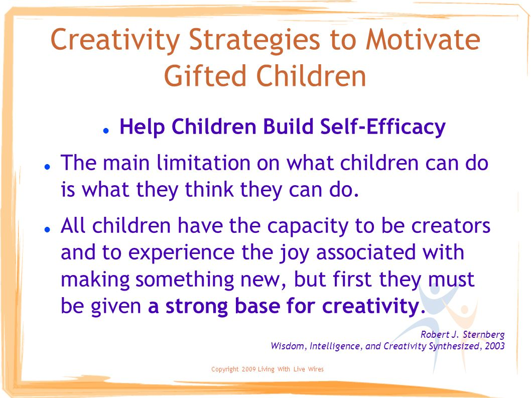 Copyright 2009 Living With Live Wires Creativity Strategies to Motivate Gifted Children Help Children Build Self-Efficacy The main limitation on what