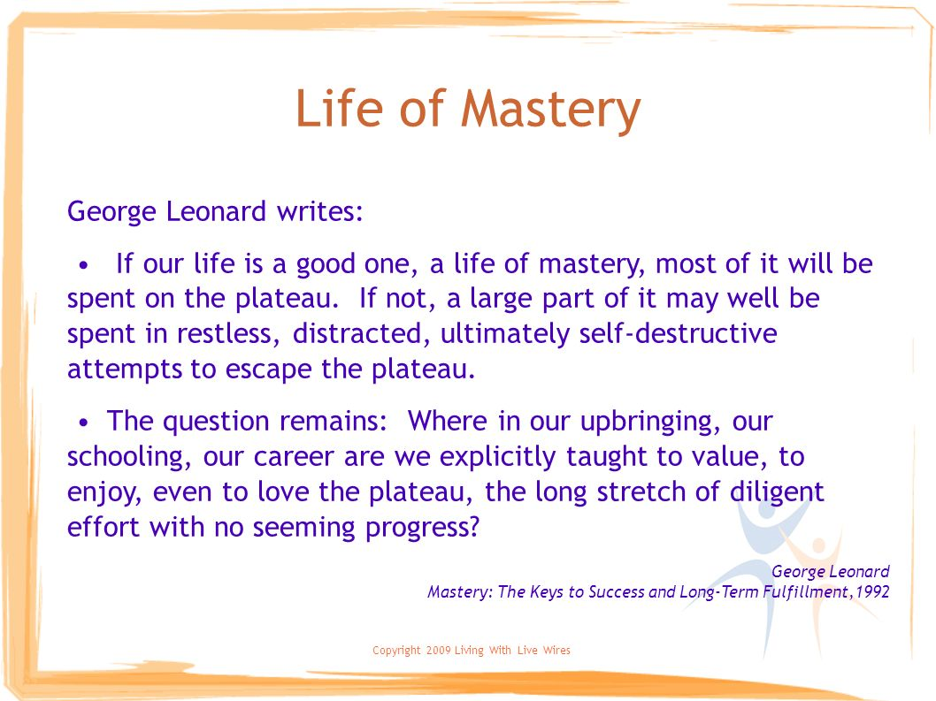 Copyright 2009 Living With Live Wires Life of Mastery George Leonard writes: If our life is a good one, a life of mastery, most of it will be spent on