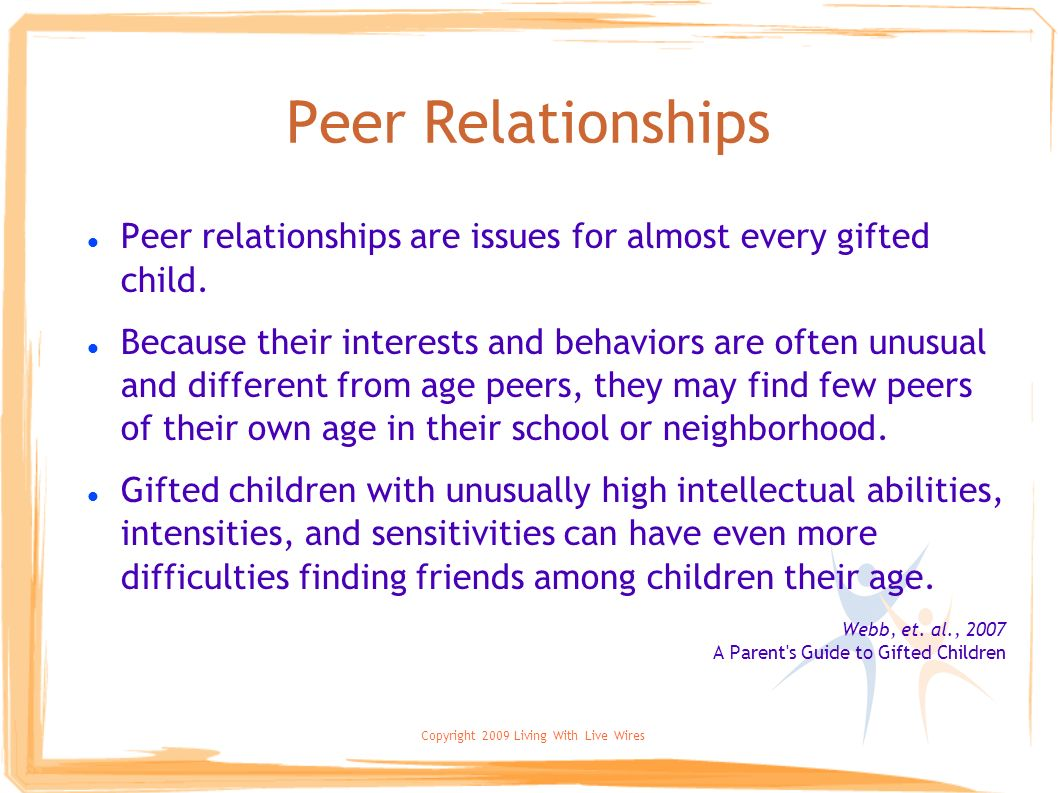 Copyright 2009 Living With Live Wires Peer Relationships Peer relationships are issues for almost every gifted child. Because their interests and beha