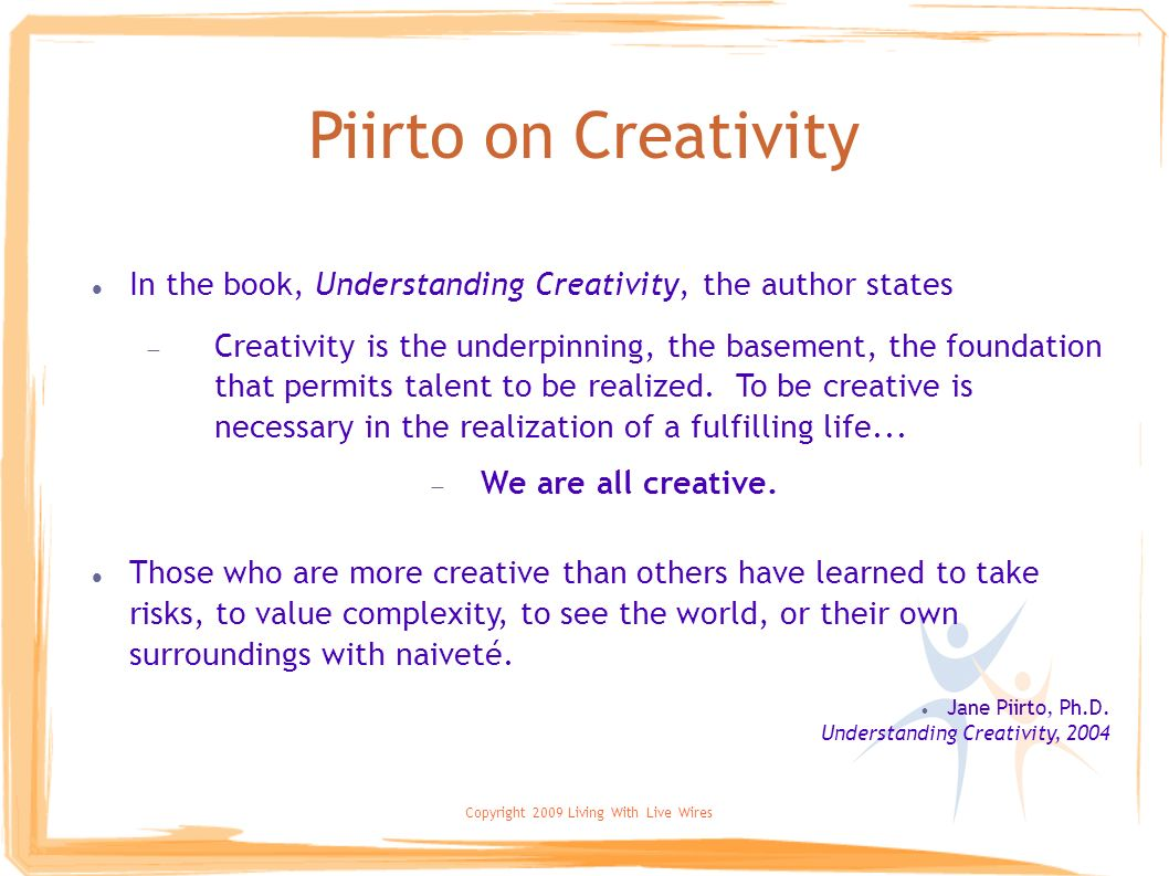 Copyright 2009 Living With Live Wires Piirto on Creativity In the book, Understanding Creativity, the author states Creativity is the underpinning, th