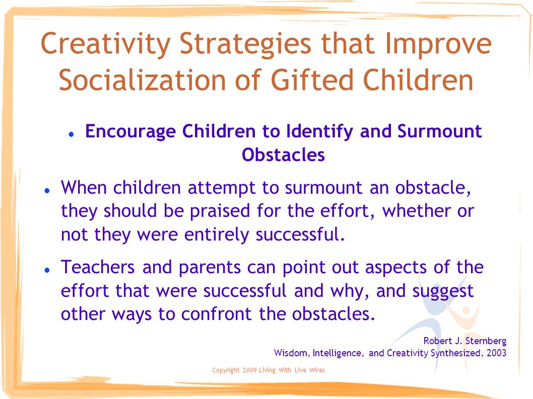 Copyright 2009 Living With Live Wires Creativity Strategies that Improve Socialization of Gifted Children Encourage Children to Identify and Surmount