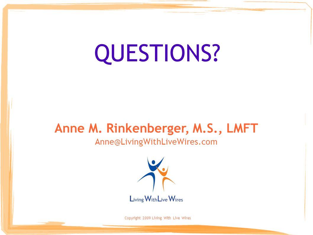 Copyright 2009 Living With Live Wires QUESTIONS? Anne M. Rinkenberger, M.S., LMFT Anne@LivingWithLiveWires.com