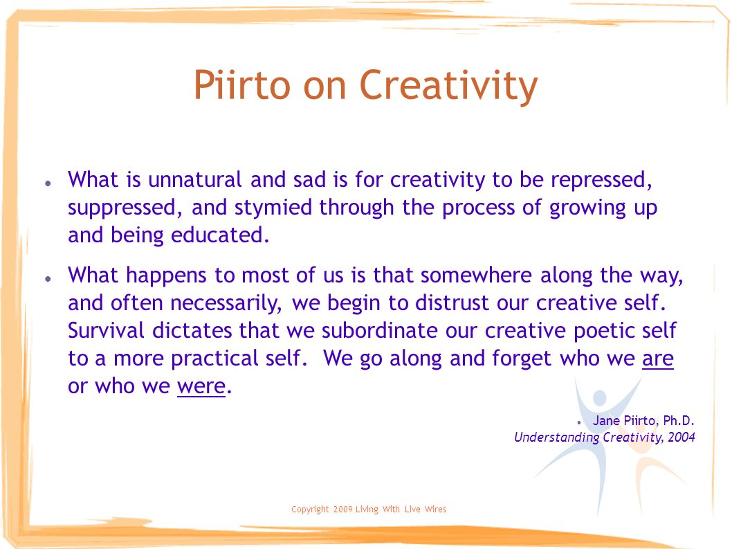 Copyright 2009 Living With Live Wires Piirto on Creativity What is unnatural and sad is for creativity to be repressed, suppressed, and stymied throug