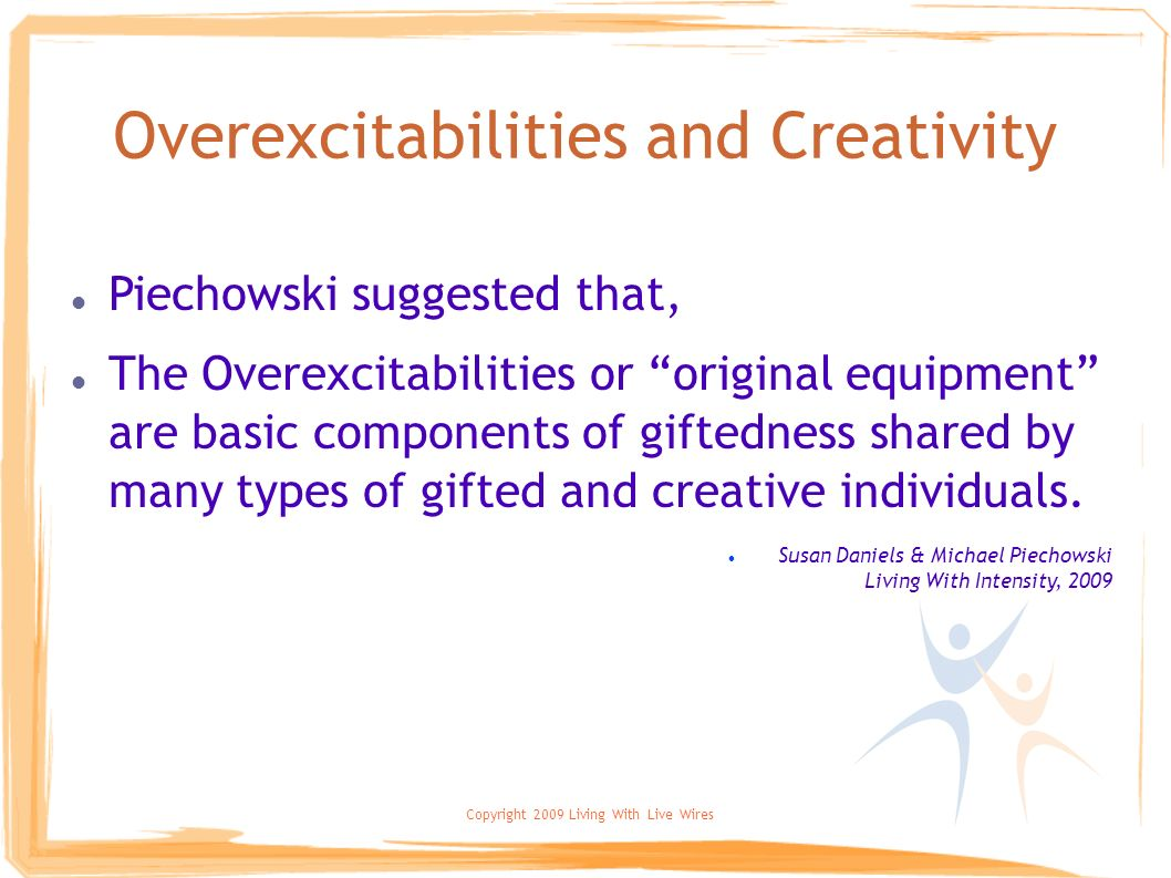 Copyright 2009 Living With Live Wires Overexcitabilities and Creativity Piechowski suggested that, The Overexcitabilities or original equipment are ba