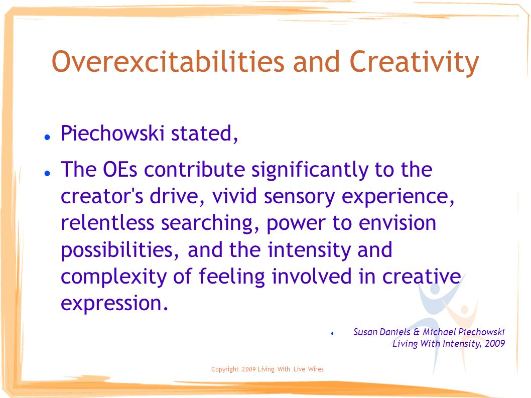 Copyright 2009 Living With Live Wires Overexcitabilities and Creativity Piechowski stated, The OEs contribute significantly to the creator's drive, vi