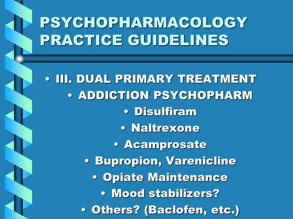 PSYCHOPHARMACOLOGY PRACTICE GUIDELINES III. DUAL PRIMARY TREATMENTIII. DUAL PRIMARY TREATMENT ADDICTION PSYCHOPHARMADDICTION PSYCHOPHARM DisulfiramDis