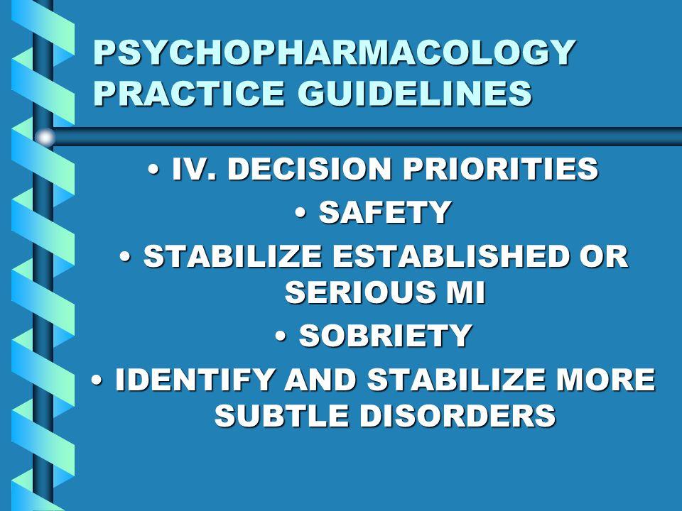 PSYCHOPHARMACOLOGY PRACTICE GUIDELINES IV. DECISION PRIORITIESIV. DECISION PRIORITIES SAFETYSAFETY STABILIZE ESTABLISHED OR SERIOUS MISTABILIZE ESTABL