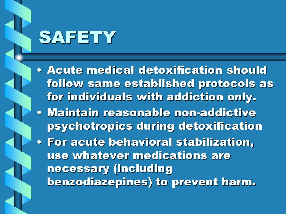 SAFETY Acute medical detoxification should follow same established protocols as for individuals with addiction only.Acute medical detoxification shoul