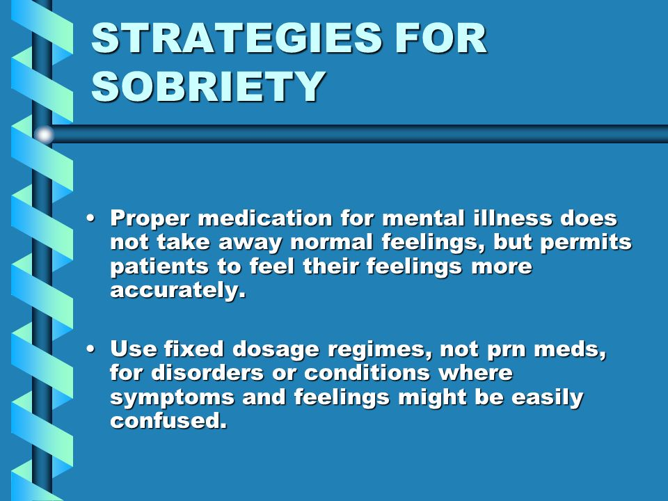 STRATEGIES FOR SOBRIETY Proper medication for mental illness does not take away normal feelings, but permits patients to feel their feelings more accu