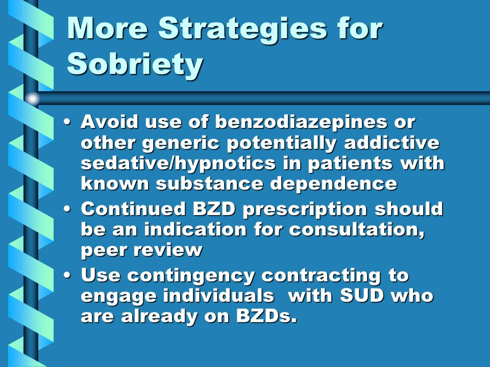 More Strategies for Sobriety Avoid use of benzodiazepines or other generic potentially addictive sedative/hypnotics in patients with known substance d